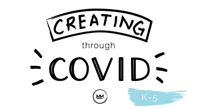 Creating Through COVID (K-5)
