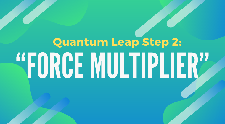 "Quantum Leap Step 2: Add ""Force Multiplier"""