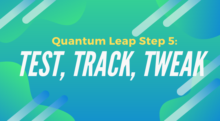 Quantum Leap Step 5: Test, Track, Tweak