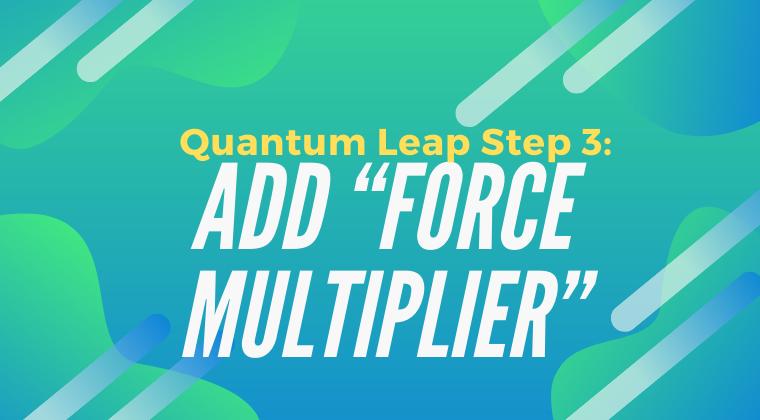 "Quantum Leap Step 3: Add ""Force Multiplier"""
