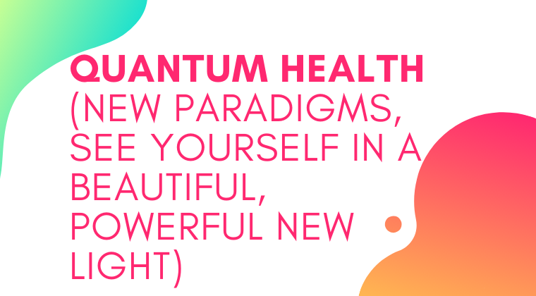 S10. Quantum Health (New Paradigms, See Yourself In A Beautiful, Powerful New Light)