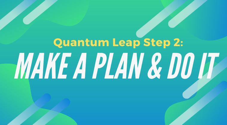 Quantum Leap Step 2: Make A Plan & Do It