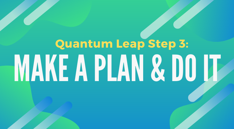 Quantum Leap Step 3: Make A Plan & Do It