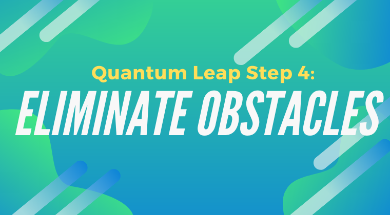 Quantum Leap Step 4: Eliminate Obstacles