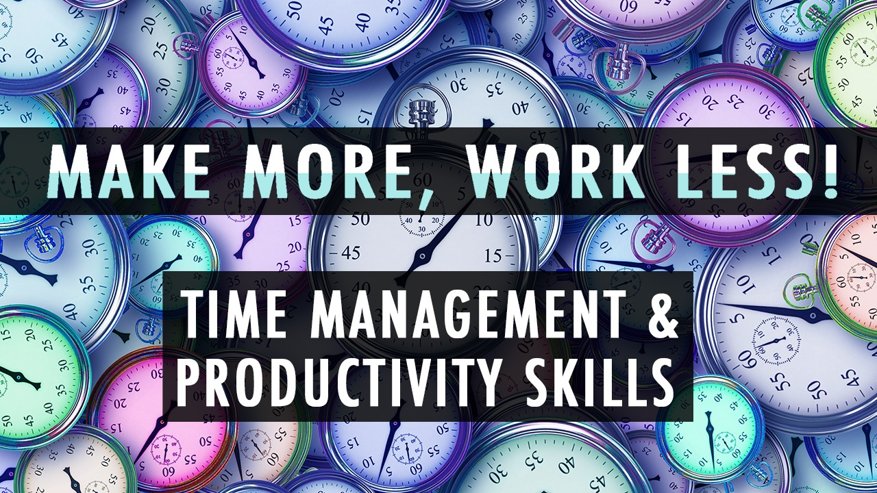 Make More and Work Less! My Time Management and Productivity Skills!